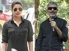Priyanka Chopra Says Prakash Jha Makes 'Grown Men Quake in Their Boots'