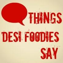 Things Desi Foodies Say