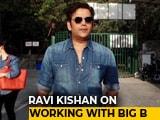 Video : Bhojpuri Film Star Ravi Kishan On Working With Amitabh Bachchan
