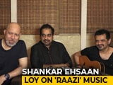 Video : Shankar Ehsaan Loy On Composing The Music For Alia Bhatt's <i>Raazi</i>
